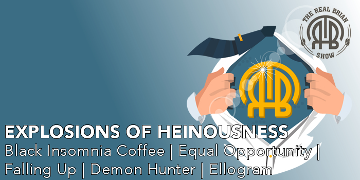 Explosions of Heinousness | Black Insomnia Coffee | Kong | Final Four | Tim Ferriss | Falling Up | Equal Opportunity | Demon Hunter | Ellogram | Pilates