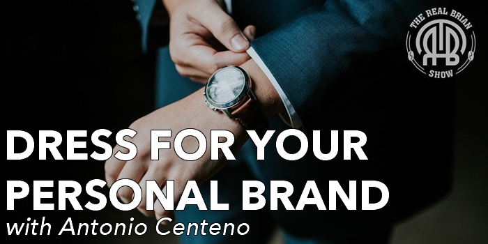 Dress for Your Personal Brand | Antonio Centeno | Real Men Real Style | Menfluential Media